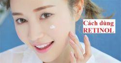 Cách sử dụng retinol trị mụn, trị nám hiệu quả cao